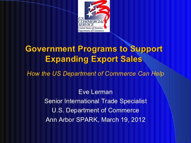 Government Programs to Support    Expanding Export SalesHow the US Department of Commerce Can Help                 Eve Ler...