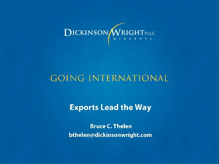 going international<br />Exports Lead the Way<br /> Bruce C. Thelen<br />bthelen@dickinsonwright.com<br />