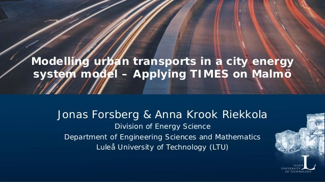 Modelling urban transports in a city energy system model – Applying TIMES on Malmö Jonas Forsberg & Anna Krook Riekkola Di...