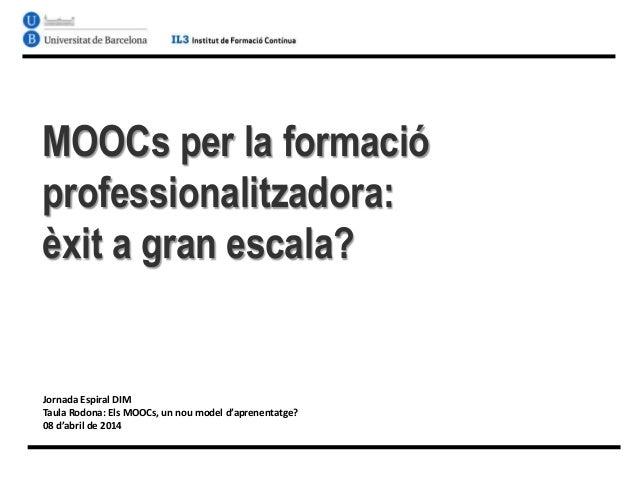 MOOCs per la formació professionalitzadora: èxit a gran escala? Jornada Espiral DIM Taula Rodona: Els MOOCs, un nou model ...