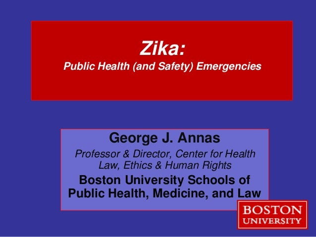 Zika: Public Health (and Safety) Emergencies George J. Annas Professor & Director, Center for Health Law, Ethics & Human R...