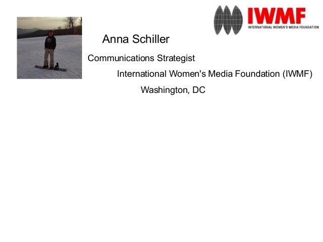 Anna SchillerCommunications Strategist      International Womens Media Foundation (IWMF)            Washington, DC