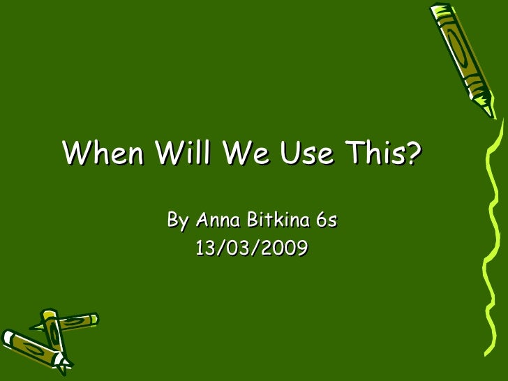 When Will We Use This? By Anna Bitkina 6s 13/03/2009