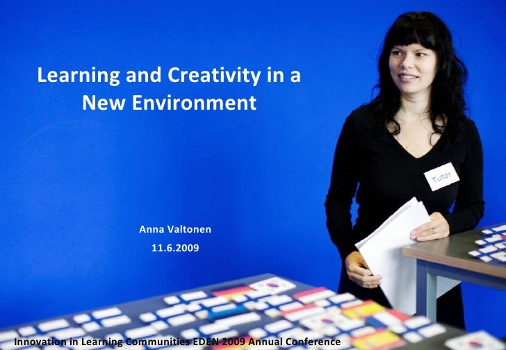 Learning and Creativity in a New Environment Anna Valtonen 11.6.2009 Innovation in Learning Communities   EDEN 2009 Annual...