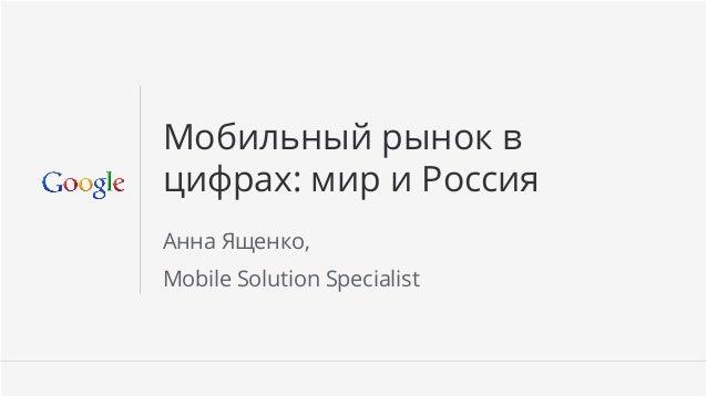 Мобильный рынок вцифрах: мир и РоссияАнна Ященко,Mobile Solution Specialist                             Google Confidential...