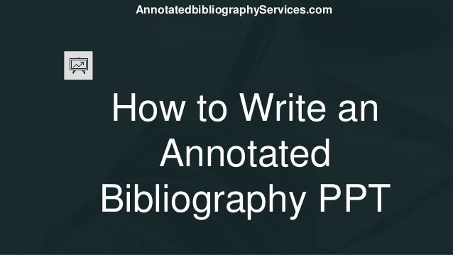 How to Write an Annotated Bibliography PPT AnnotatedbibliographyServices.com