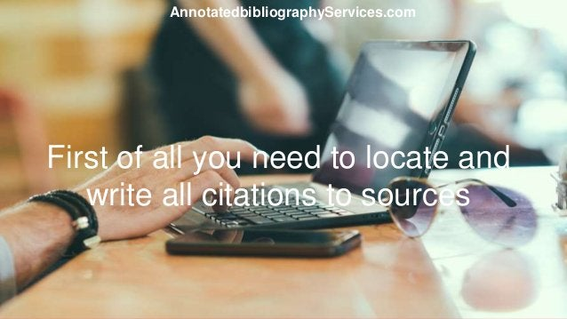First of all you need to locate and write all citations to sources AnnotatedbibliographyServices.com
