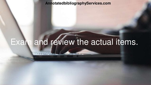 Exam and review the actual items. AnnotatedbibliographyServices.com