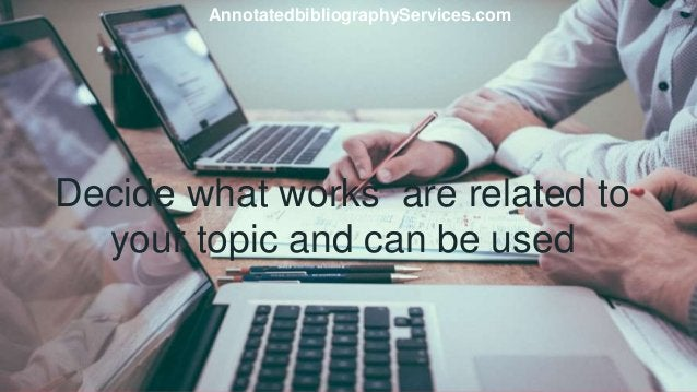 Decide what works are related to your topic and can be used AnnotatedbibliographyServices.com