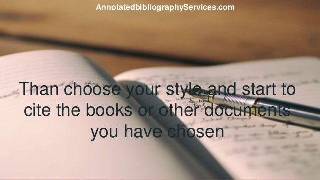 Than choose your style and start to cite the books or other documents you have chosen AnnotatedbibliographyServices.com