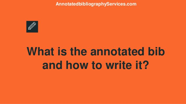 What is the annotated bib and how to write it? AnnotatedbibliographyServices.com