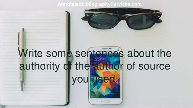 Write some sentences about the authority of the author of source you used. AnnotatedbibliographyServices.com