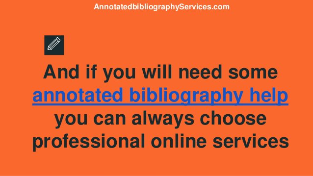 And if you will need some annotated bibliography help you can always choose professional online services Annotatedbibliogr...