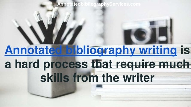 Annotated bibliography writing is a hard process that require much skills from the writer AnnotatedbibliographyServices.com