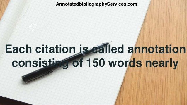 Each citation is called annotation consisting of 150 words nearly AnnotatedbibliographyServices.com
