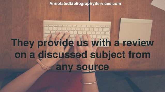They provide us with a review on a discussed subject from any source AnnotatedbibliographyServices.com