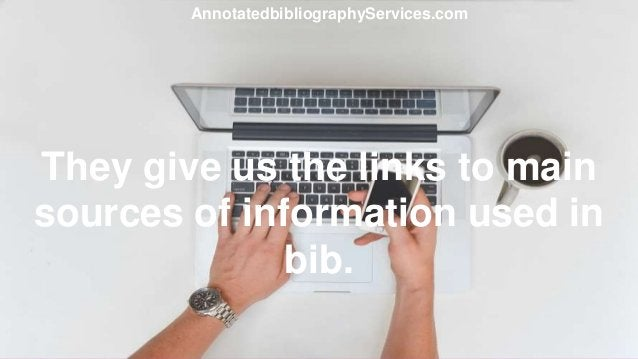 They give us the links to main sources of information used in bib. AnnotatedbibliographyServices.com