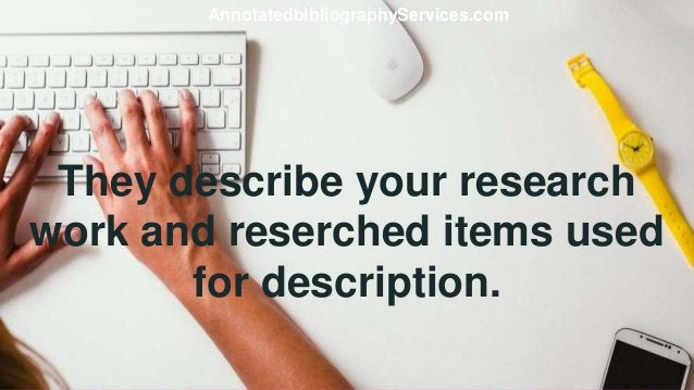 They describe your research work and reserched items used for description. AnnotatedbibliographyServices.com