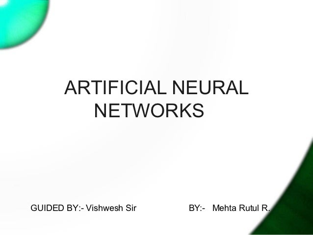 ARTIFICIAL NEURAL         NETWORKSGUIDED BY:- Vishwesh Sir   BY:- Mehta Rutul R.