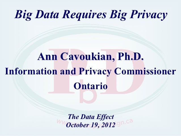 Big Data Requires Big Privacy      Ann Cavoukian, Ph.D.Information and Privacy Commissioner               Ontario         ...