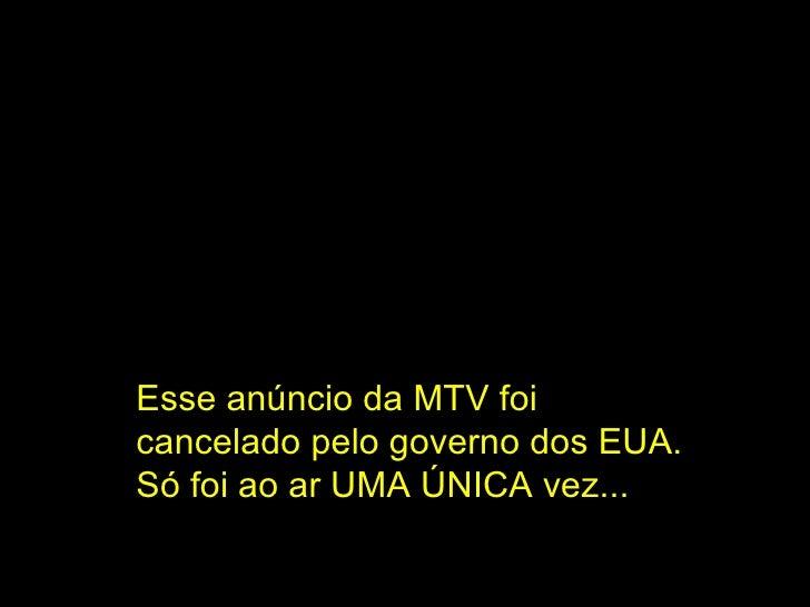 Esse anúncio da MTV foi cancelado pelo governo dos EUA. Só foi ao ar UMA ÚNICA vez...