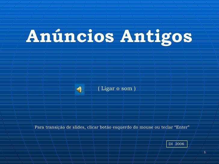 Anúncios Antigos                              ( Ligar o som )Para transição de slides, clicar botão esquerdo do mouse ou t...