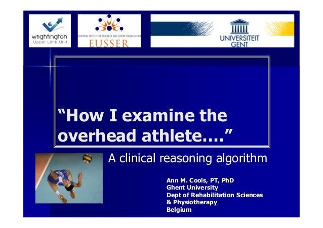 """How I examine theoverhead athlete….""     A clinical reasoning algorithm               Ann M. Cools, PT, PhD              ..."