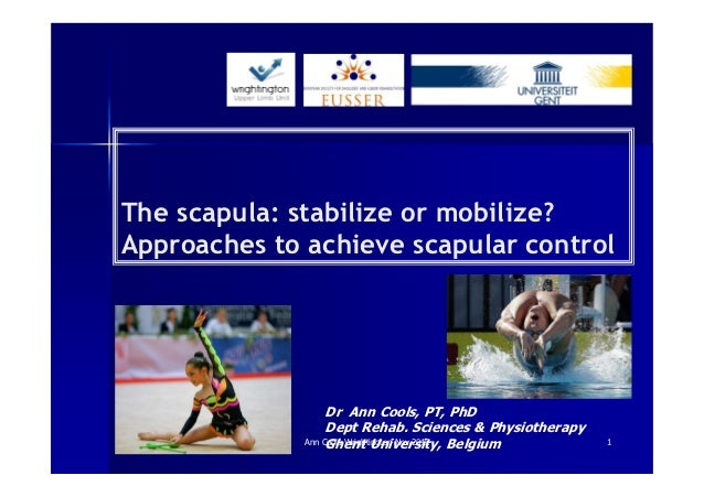 The scapula: stabilize or mobilize?Approaches to achieve scapular control                   Dr Ann Cools, PT, PhD         ...