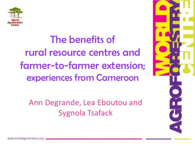 The benefits of rural resource centres and farmer-to-farmer extension; experiences from Cameroon Ann Degrande, Lea Eboutou...