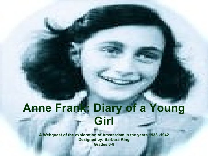 Anne Frank: Diary of a Young Girl A Webquest of the exploration of Amsterdam in the years 1933 -1942 Designed by: Barbara ...