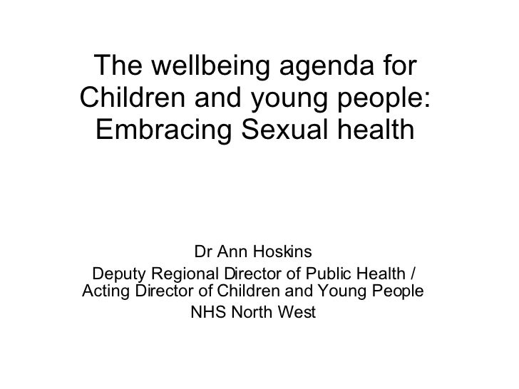 The wellbeing agenda for Children and young people: Embracing Sexual health Dr Ann Hoskins Deputy Regional Director of Pub...