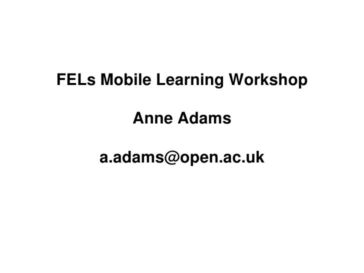 FELs Mobile Learning Workshop        Anne Adams    a.adams@open.ac.uk