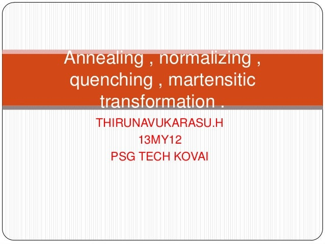 THIRUNAVUKARASU.H 13MY12 PSG TECH KOVAI Annealing , normalizing , quenching , martensitic transformation .