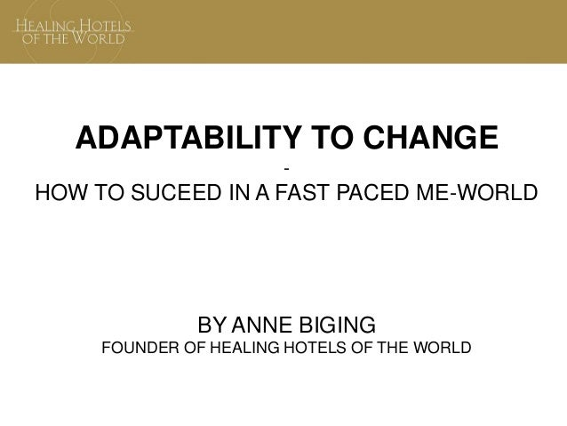 ADAPTABILITY TO CHANGE - HOW TO SUCEED IN A FAST PACED ME-WORLD BY ANNE BIGING FOUNDER OF HEALING HOTELS OF THE WORLD