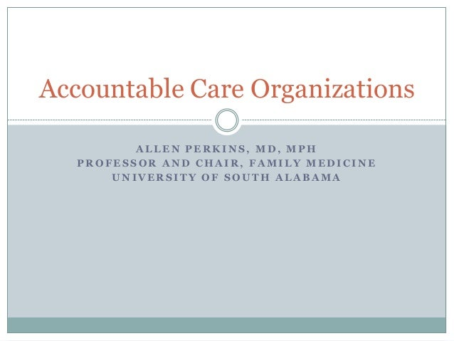 Accountable Care Organizations ALLEN PERKINS, MD, MPH PROFESSOR AND CHAIR, FAMILY MEDICINE UNIVERSITY OF SOUTH ALABAMA