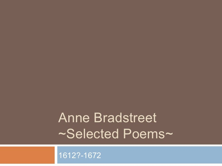anne bradstreet poetry Bradstreet was an avowed puritan, and her poems almost always evoke god, her faith, and/or her desire for eternal life her marriage fulfilled the puritan ideal of a loving, respectful partnership, and she embraced the traditional feminine role of motherhood however, through her poems, bradstreet.