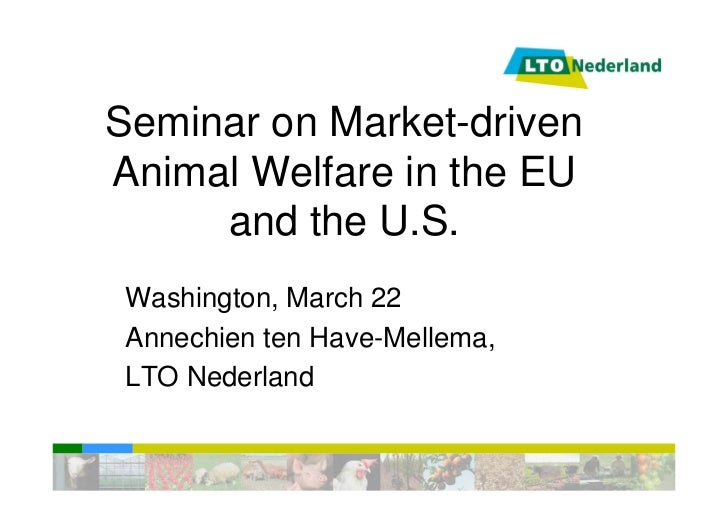 Seminar on Market-drivenAnimal Welfare in the EU     and the U.S. Washington, March 22 Annechien ten Have-Mellema, LTO Ned...