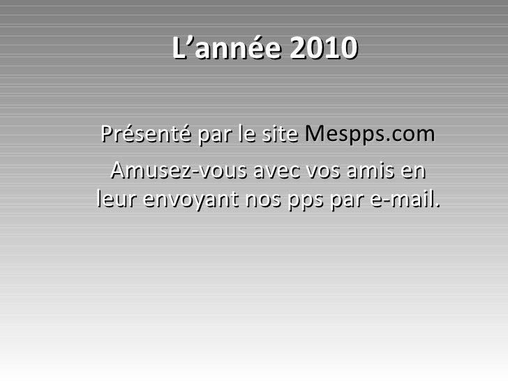 L'année 2010 Présenté par le site  Mespps.com Amusez-vous avec vos amis en leur envoyant nos pps par e-mail.