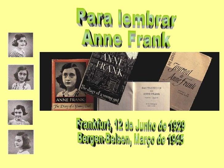 Para lembrar Anne Frank Frankfurt, 12 de Junho de 1929 Bergen-Belsen, Março de 1945