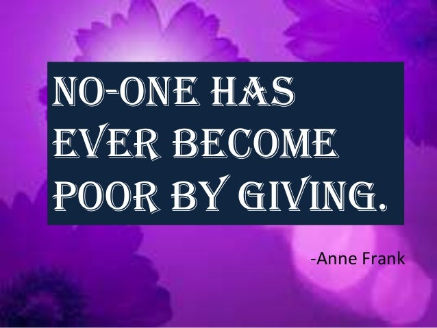 No-one has ever become poor by giving. -Anne Frank
