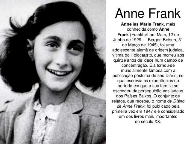 Anne Frank Annelies Marie Frank, mais conhecida como Anne Frank (Frankfurt am Main, 12 de Junho de 1929 — Bergen-Belsen, 3...