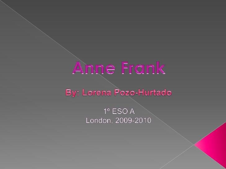 AnneFrank<br />By: Lorena Pozo-Hurtado<br />1º ESO A <br />London, 2009-2010<br />