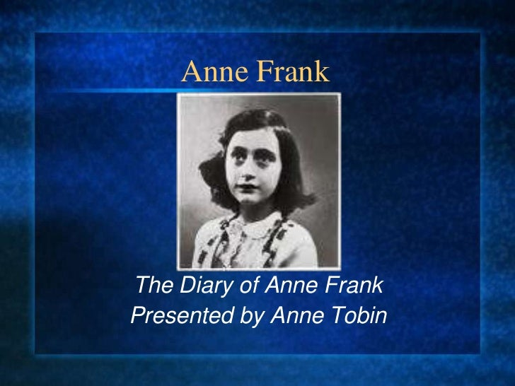 Anne Frank<br />The Diary of Anne Frank<br />Presented by Anne Tobin<br />