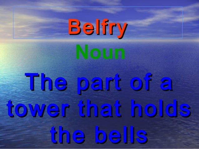 Belfry      Noun  The part of atower that holds    the bells