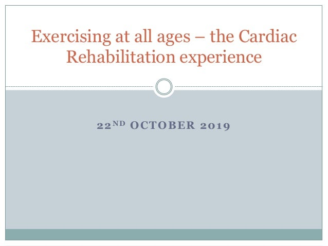 22ND OCTOBER 2019 Exercising at all ages – the Cardiac Rehabilitation experience