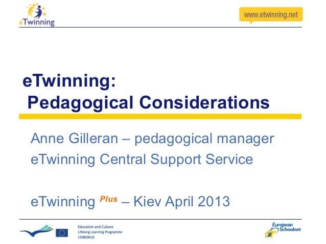 eTwinning: Pedagogical ConsiderationsAnne Gilleran – pedagogical managereTwinning Central Support ServiceeTwinning Plus – ...