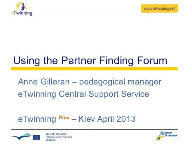 Using the Partner Finding ForumAnne Gilleran – pedagogical managereTwinning Central Support ServiceeTwinning Plus – Kiev A...