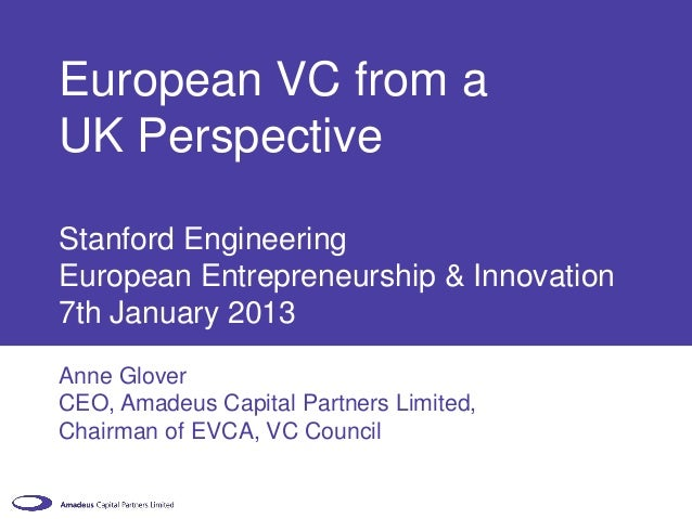 European VC from aUK PerspectiveStanford EngineeringEuropean Entrepreneurship & Innovation7th January 2013Anne GloverCEO, ...