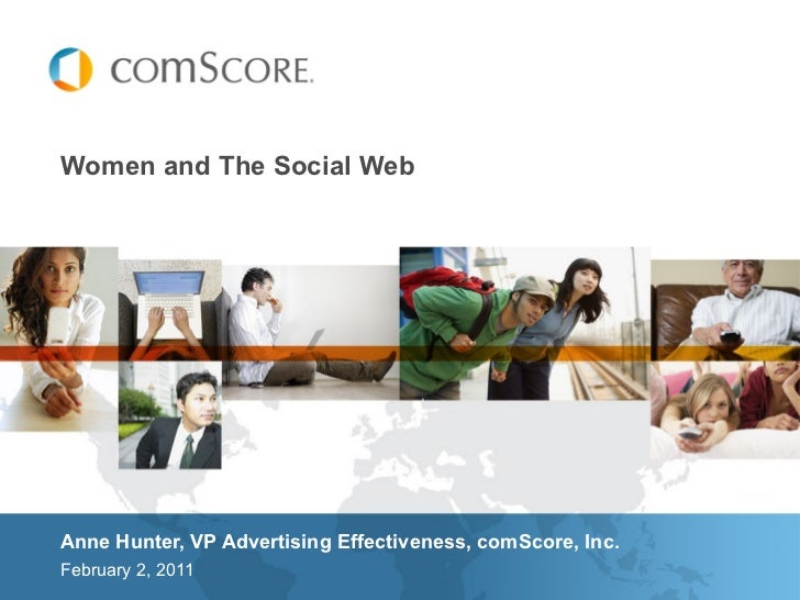 Women and The Social Web <ul><li>Anne Hunter, VP Advertising Effectiveness, comScore, Inc. </li></ul><ul><li>February 2, 2...