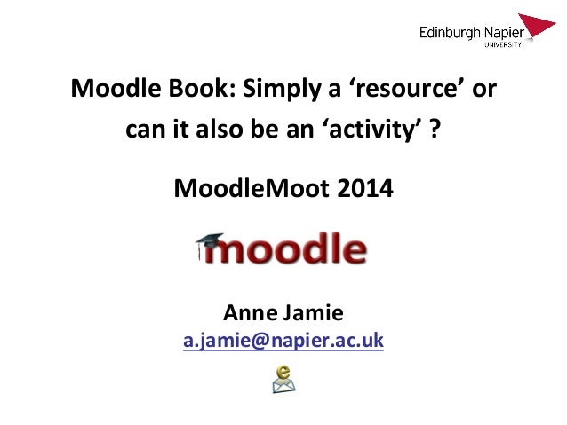 Moodle Book: Simply a 'resource' or can it also be an 'activity' ? Anne Jamie a.jamie@napier.ac.uk MoodleMoot 2014